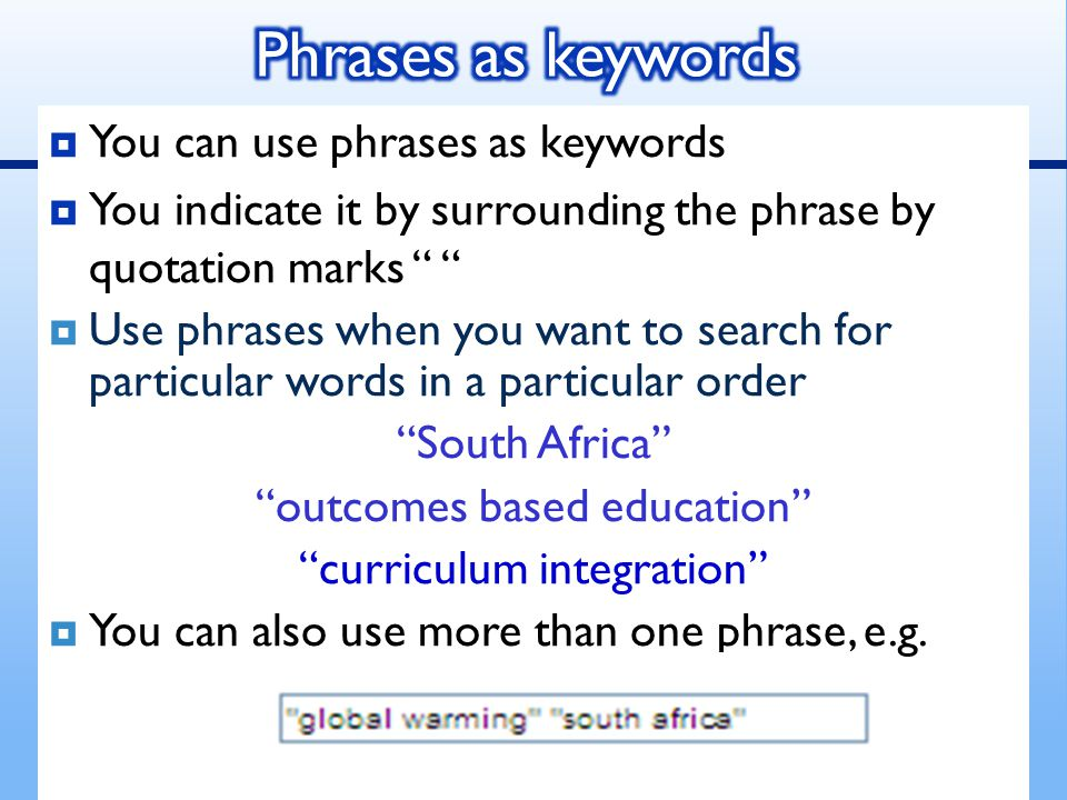  You can use phrases as keywords  You indicate it by surrounding the phrase by quotation marks  Use phrases when you want to search for particular words in a particular order South Africa outcomes based education curriculum integration  You can also use more than one phrase, e.g.