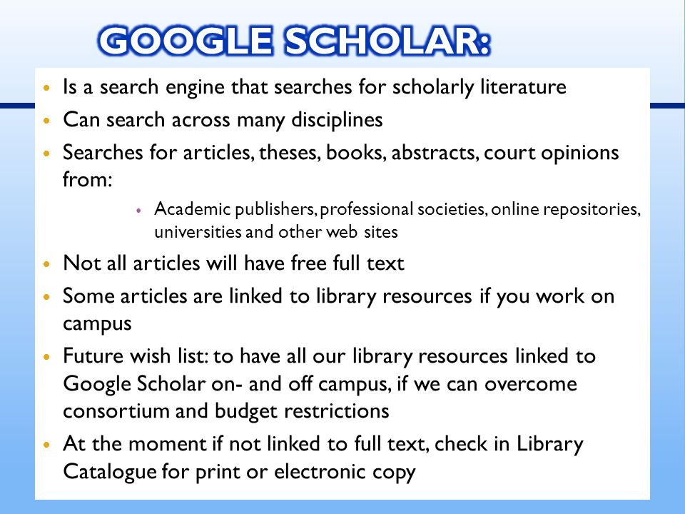 Is a search engine that searches for scholarly literature Can search across many disciplines Searches for articles, theses, books, abstracts, court opinions from: Academic publishers, professional societies, online repositories, universities and other web sites Not all articles will have free full text Some articles are linked to library resources if you work on campus Future wish list: to have all our library resources linked to Google Scholar on- and off campus, if we can overcome consortium and budget restrictions At the moment if not linked to full text, check in Library Catalogue for print or electronic copy