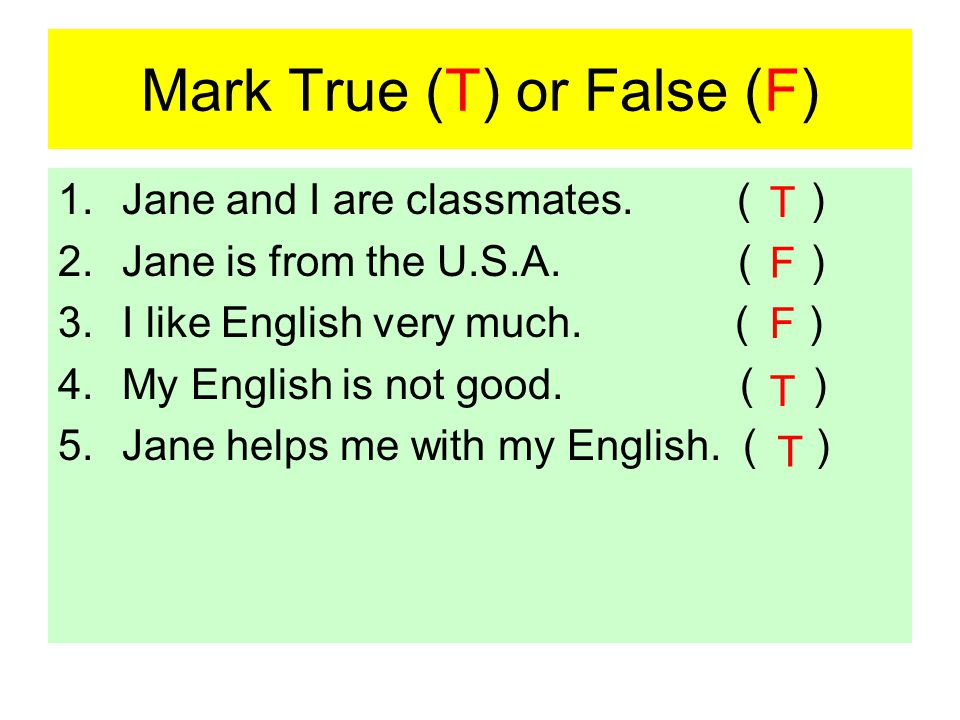 Mark True (T) or False (F) 1.Jane and I are classmates. ( ) 2.Jane is from the U.S.A. ( ) 3.I like English very much. ( ) 4.My English is not good. (