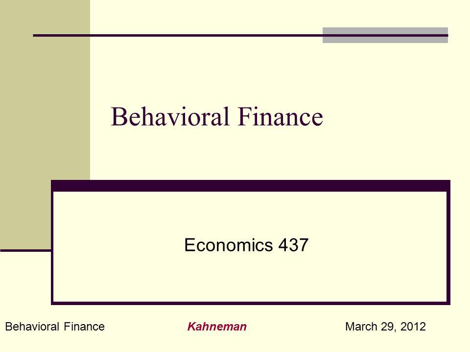 Behavioral Finance Kahneman March 29, 2012 Behavioral Finance Economics 437