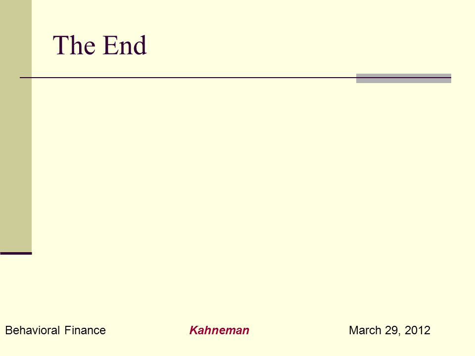 Behavioral Finance Kahneman March 29, 2012 The End