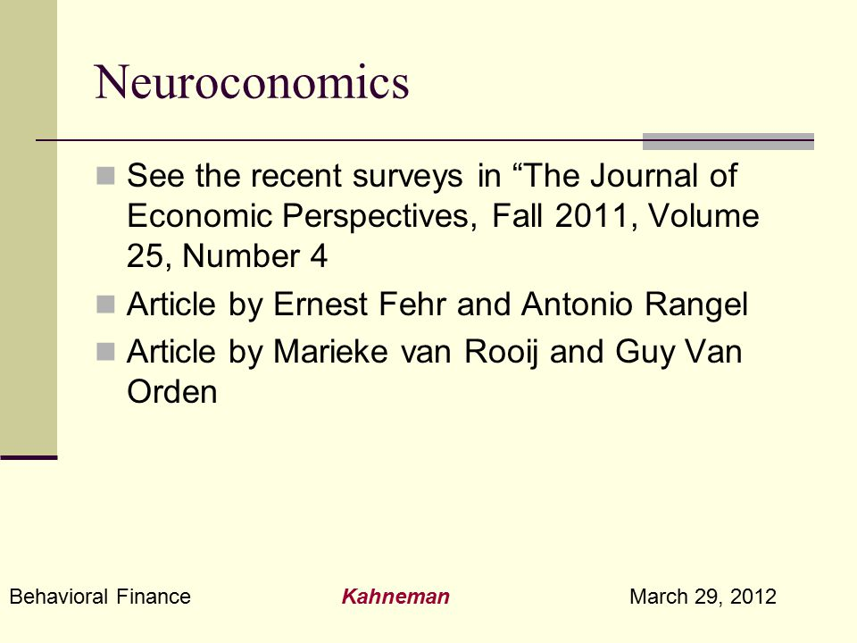 "Behavioral Finance Kahneman March 29, 2012 Neuroconomics See the recent surveys in ""The Journal of Economic Perspectives, Fall 2011, Volume 25, Number"