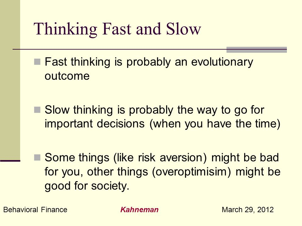 Behavioral Finance Kahneman March 29, 2012 Thinking Fast and Slow Fast thinking is probably an evolutionary outcome Slow thinking is probably the way
