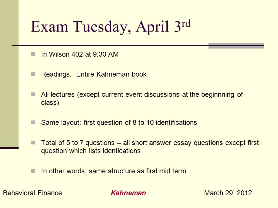 Behavioral Finance Kahneman March 29, 2012 Exam Tuesday, April 3 rd In Wilson 402 at 9:30 AM Readings: Entire Kahneman book All lectures (except curre