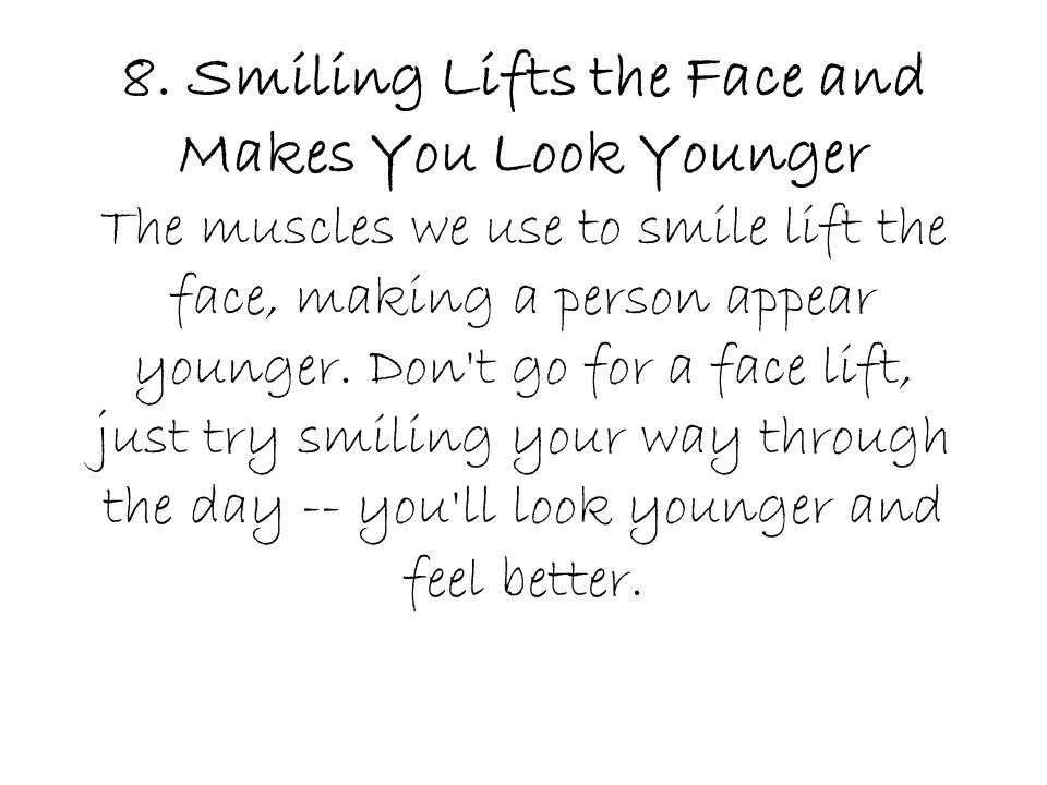 8. Smiling Lifts the Face and Makes You Look Younger The muscles we use to smile lift the face, making a person appear younger. Don't go for a face li