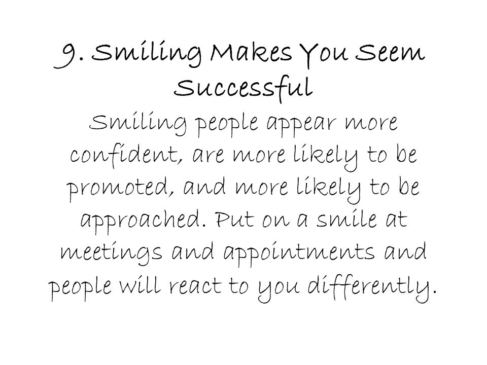 9. Smiling Makes You Seem Successful Smiling people appear more confident, are more likely to be promoted, and more likely to be approached. Put on a