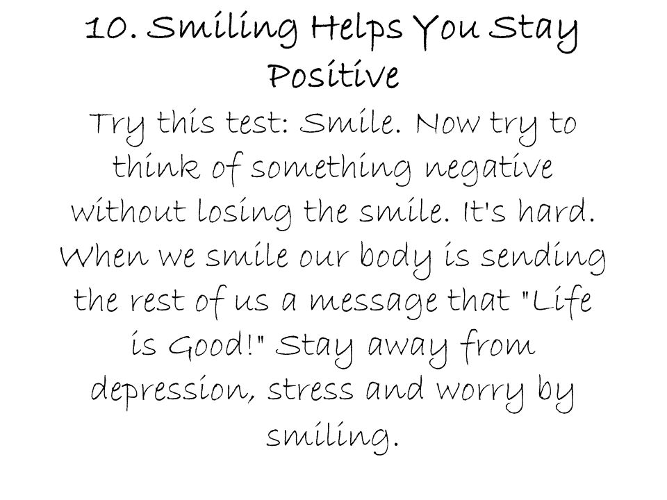 10. Smiling Helps You Stay Positive Try this test: Smile. Now try to think of something negative without losing the smile. It's hard. When we smile ou