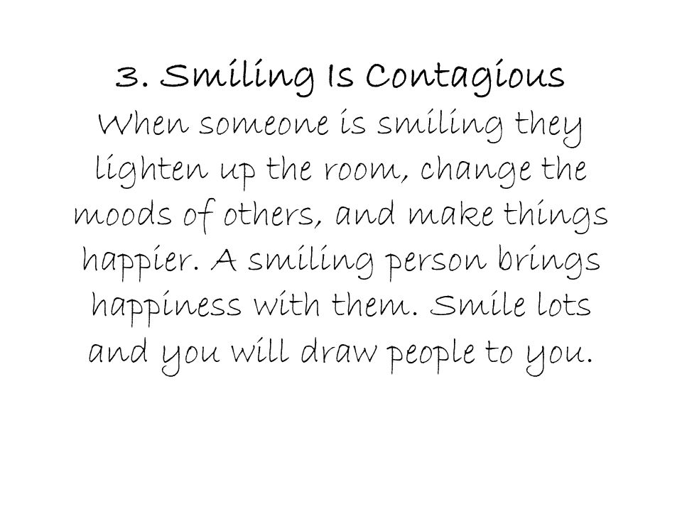 3. Smiling Is Contagious When someone is smiling they lighten up the room, change the moods of others, and make things happier. A smiling person bring