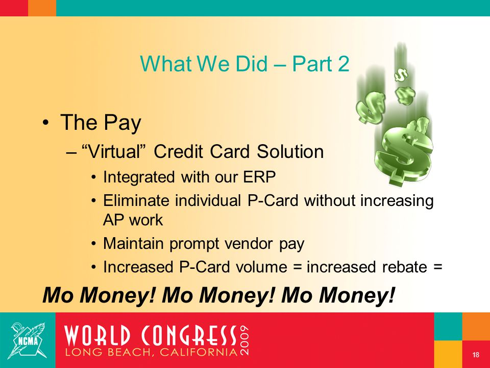 What We Did – Part 2 The Pay – – Virtual Credit Card Solution Integrated with our ERP Eliminate individual P-Card without increasing AP work Maintain prompt vendor pay Increased P-Card volume = increased rebate = Mo Money.