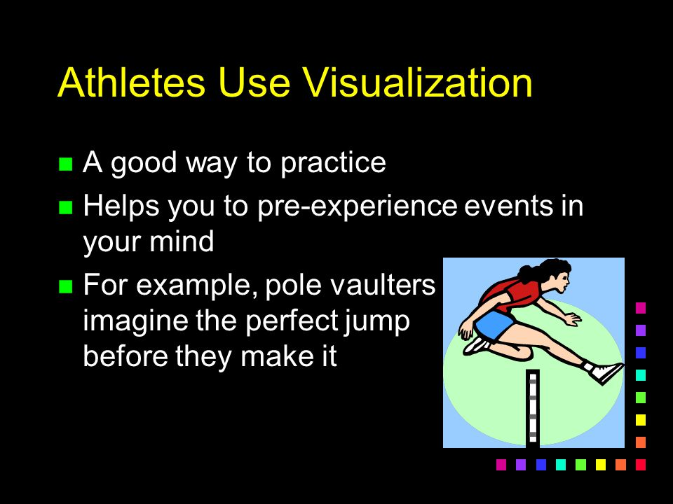 Athletes Use Visualization n A good way to practice n Helps you to pre-experience events in your mind n For example, pole vaulters imagine the perfect