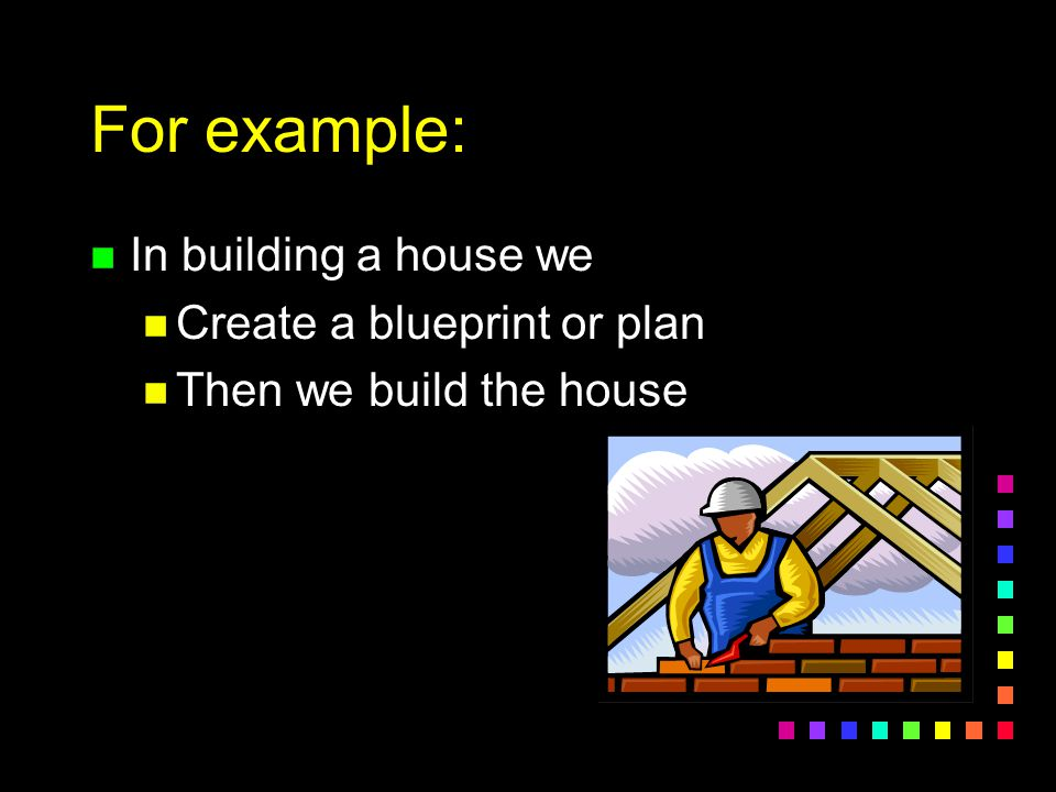 For example: n In building a house we n Create a blueprint or plan n Then we build the house