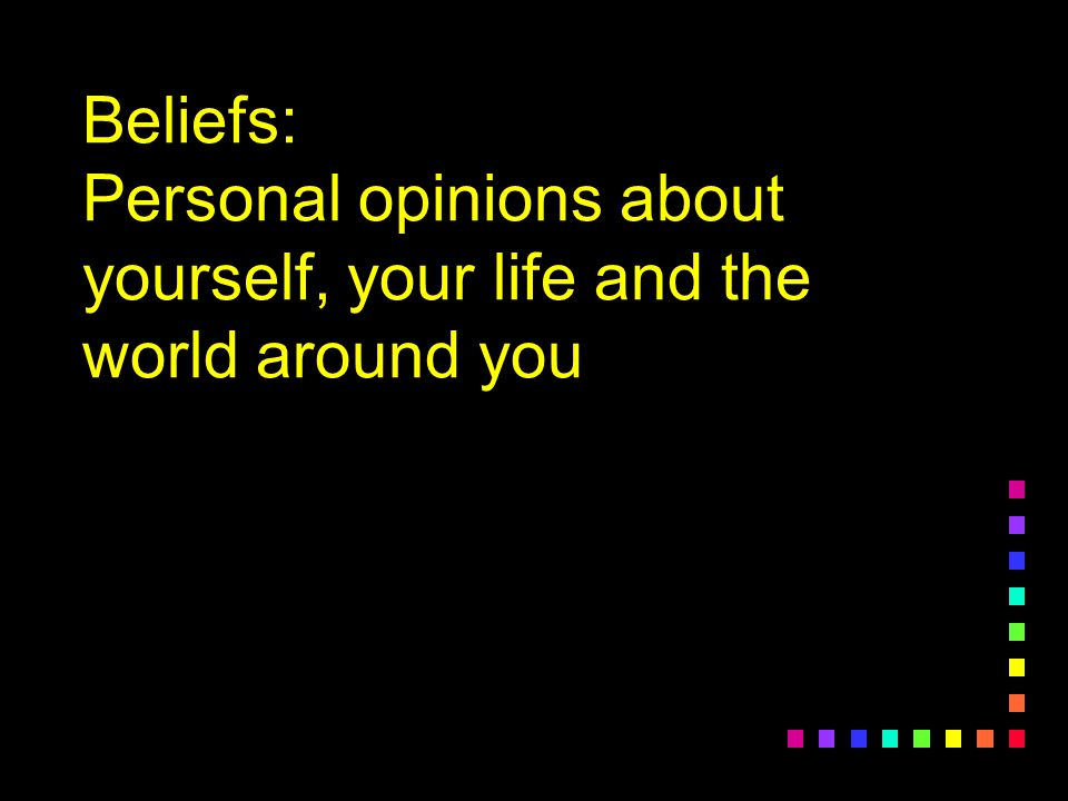 Beliefs: Personal opinions about yourself, your life and the world around you