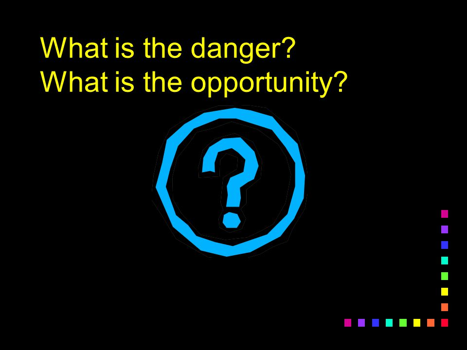 What is the danger? What is the opportunity?