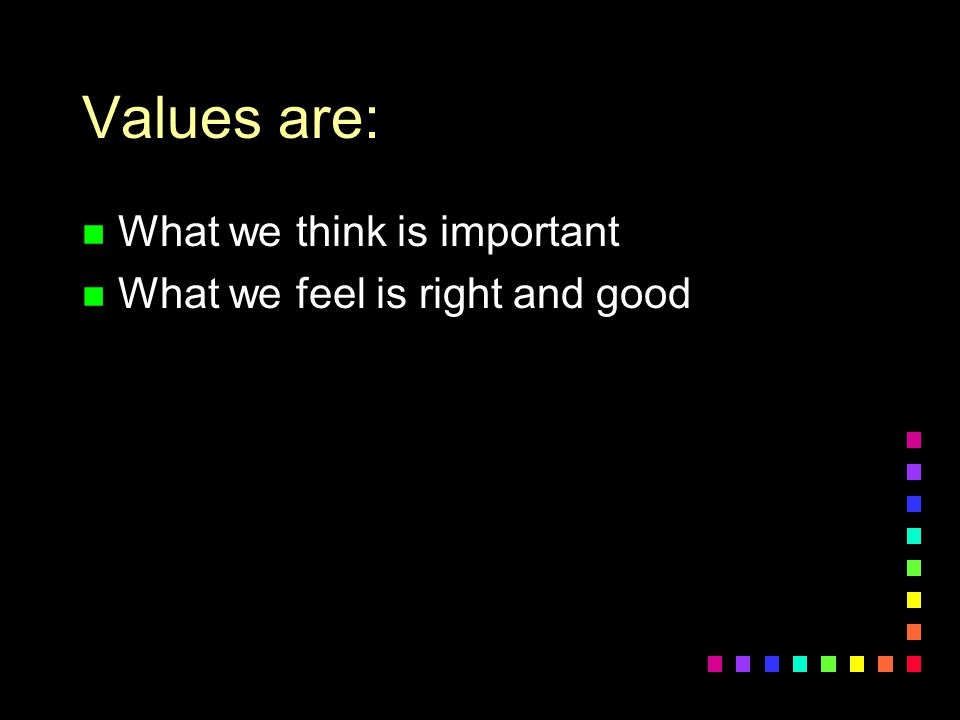 Values are: n What we think is important n What we feel is right and good