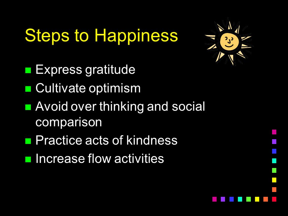 Steps to Happiness n Express gratitude n Cultivate optimism n Avoid over thinking and social comparison n Practice acts of kindness n Increase flow ac