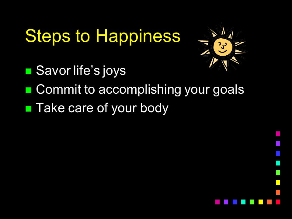 Steps to Happiness n Savor life's joys n Commit to accomplishing your goals n Take care of your body