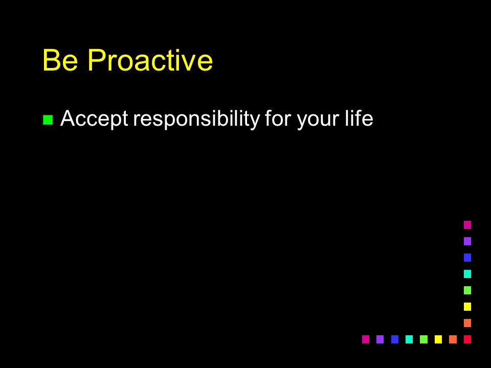 Be Proactive n Accept responsibility for your life