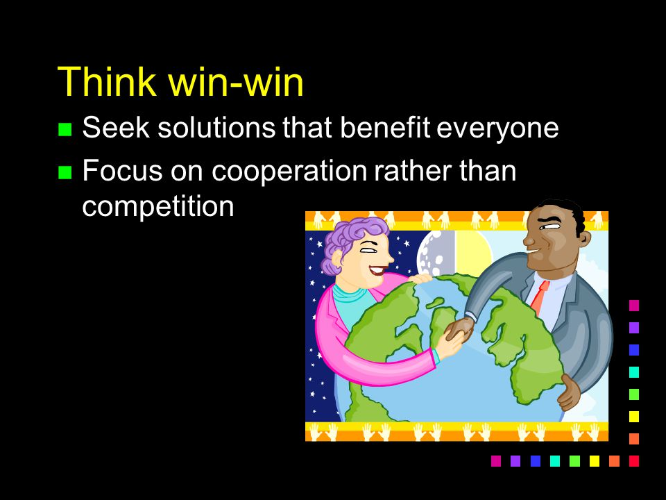 Think win-win n Seek solutions that benefit everyone n Focus on cooperation rather than competition