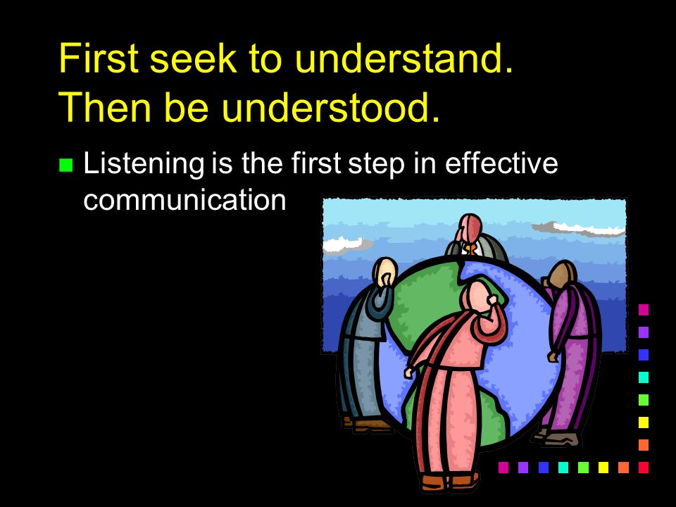First seek to understand. Then be understood. n Listening is the first step in effective communication