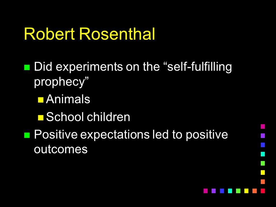 "Robert Rosenthal n Did experiments on the ""self-fulfilling prophecy"" n Animals n School children n Positive expectations led to positive outcomes"