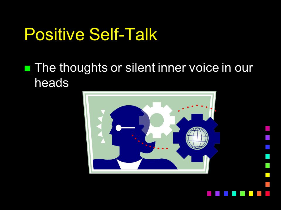 Positive Self-Talk n The thoughts or silent inner voice in our heads