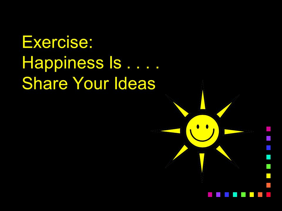 Exercise: Happiness Is.... Share Your Ideas