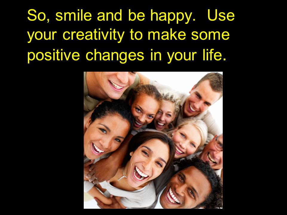 So, smile and be happy. Use your creativity to make some positive changes in your life.