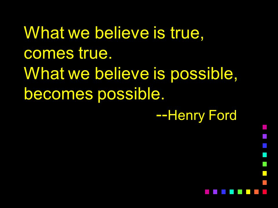 What we believe is true, comes true. What we believe is possible, becomes possible. -- Henry Ford