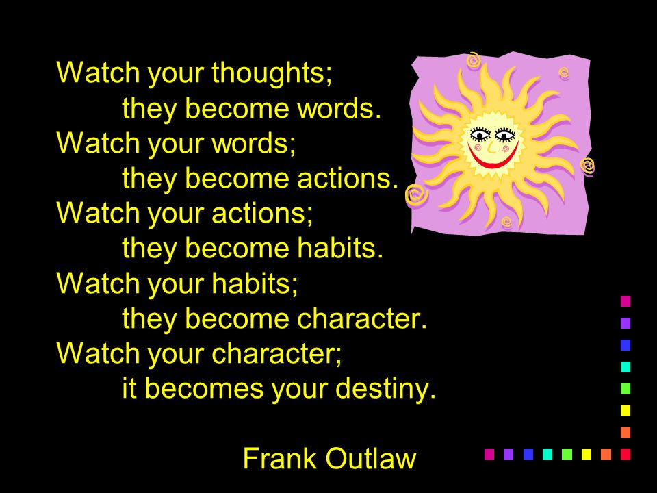 Watch your thoughts; they become words. Watch your words; they become actions. Watch your actions; they become habits. Watch your habits; they become