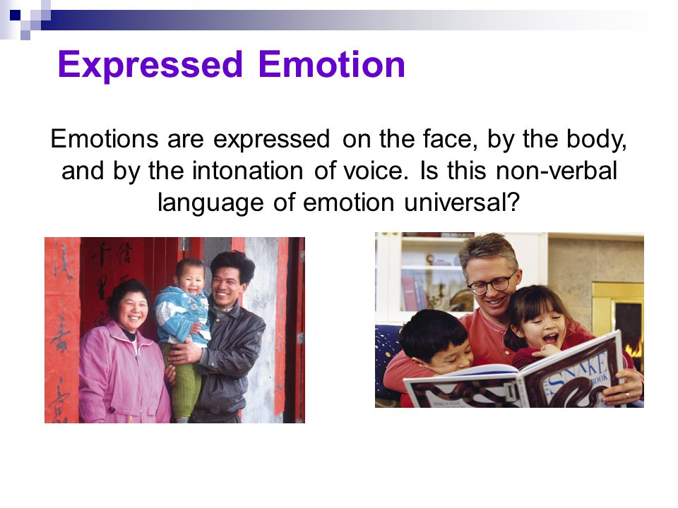 Expressed Emotion Emotions are expressed on the face, by the body, and by the intonation of voice. Is this non-verbal language of emotion universal?