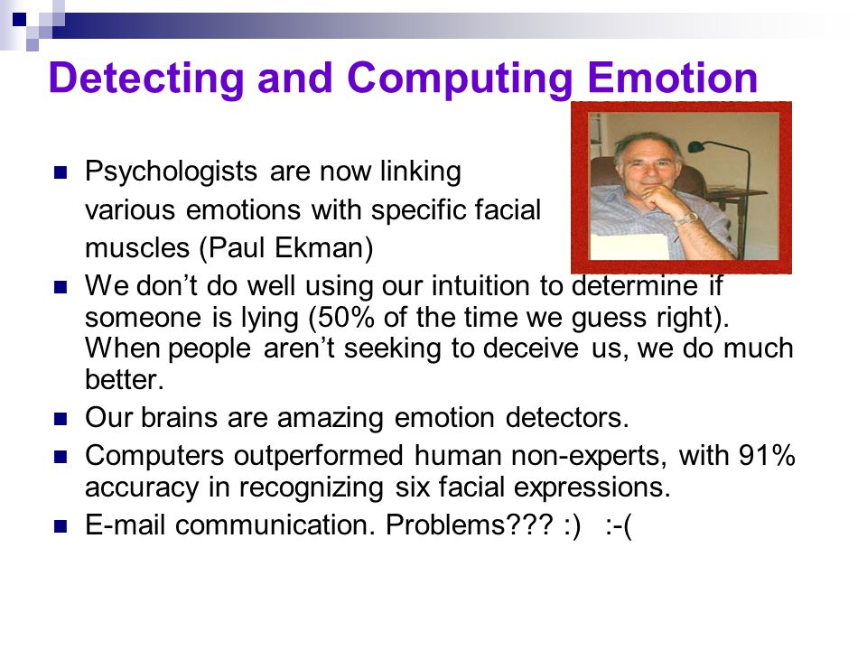 Detecting and Computing Emotion Psychologists are now linking various emotions with specific facial muscles (Paul Ekman) We don't do well using our in