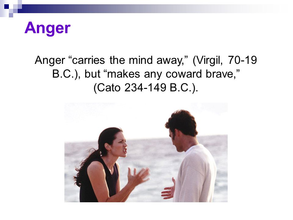 "Anger Anger ""carries the mind away,"" (Virgil, 70-19 B.C.), but ""makes any coward brave,"" (Cato 234-149 B.C.)."