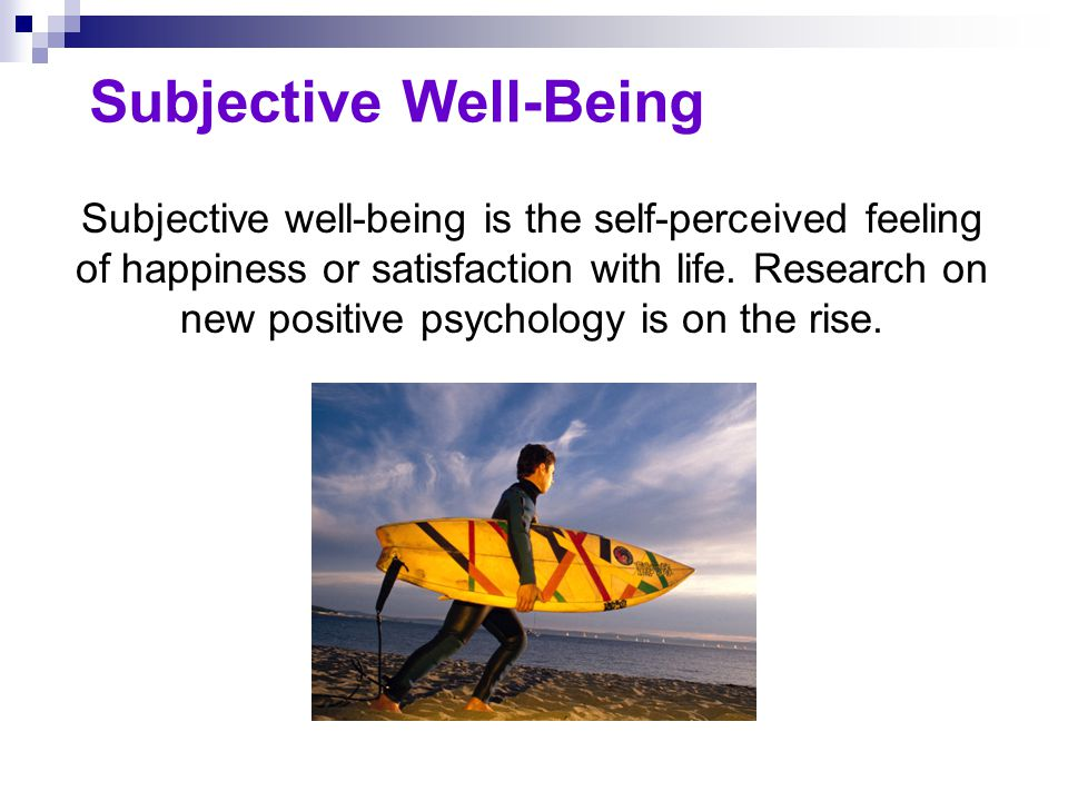 Subjective Well-Being Subjective well-being is the self-perceived feeling of happiness or satisfaction with life. Research on new positive psychology