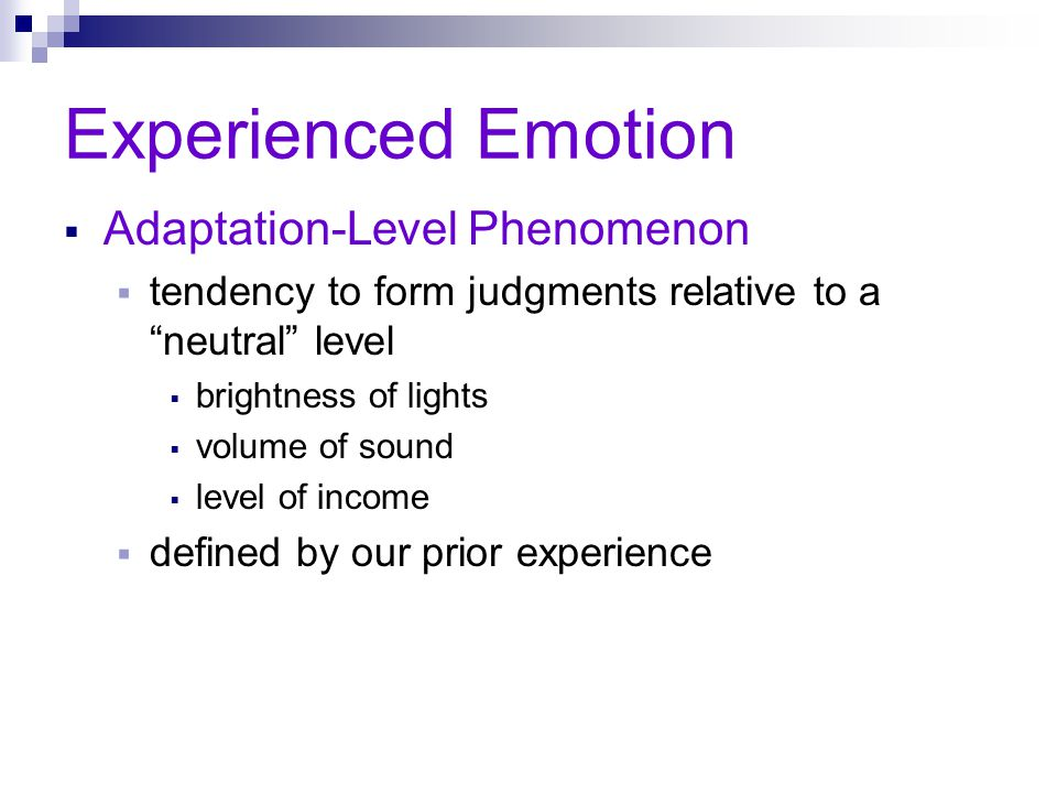 "Experienced Emotion  Adaptation-Level Phenomenon  tendency to form judgments relative to a ""neutral"" level  brightness of lights  volume of sound"