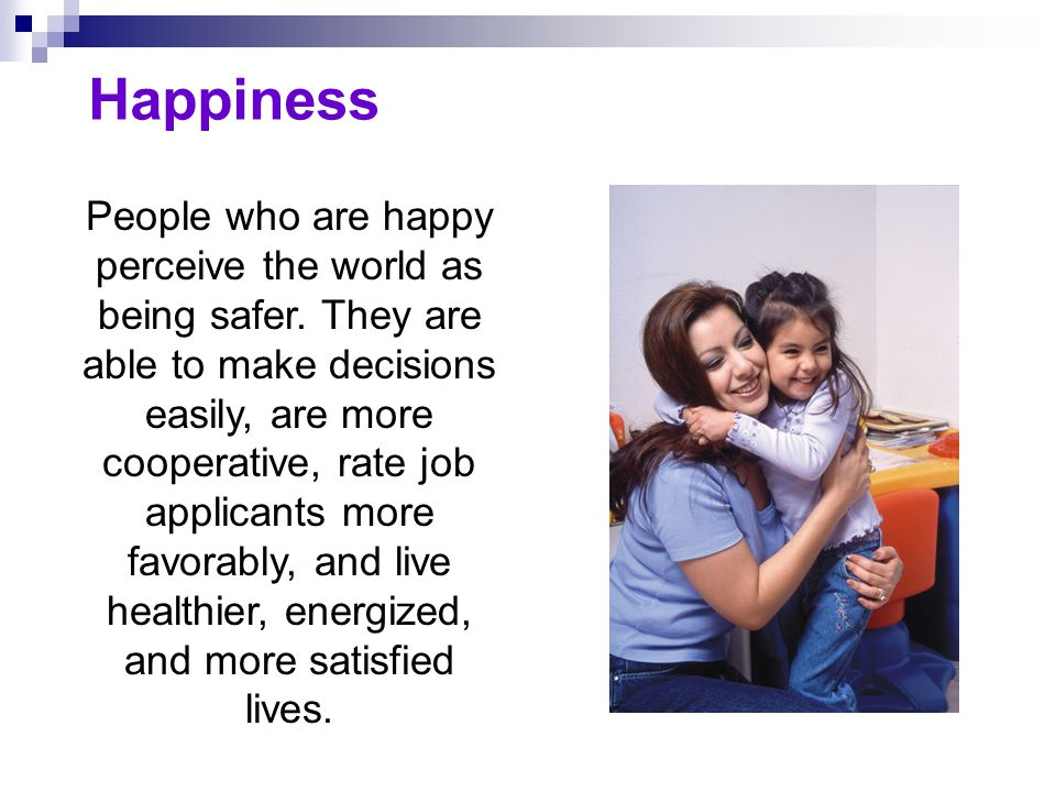 Happiness People who are happy perceive the world as being safer. They are able to make decisions easily, are more cooperative, rate job applicants mo