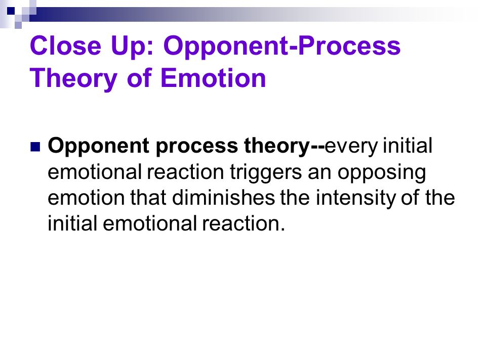 Close Up: Opponent-Process Theory of Emotion Opponent process theory--every initial emotional reaction triggers an opposing emotion that diminishes th