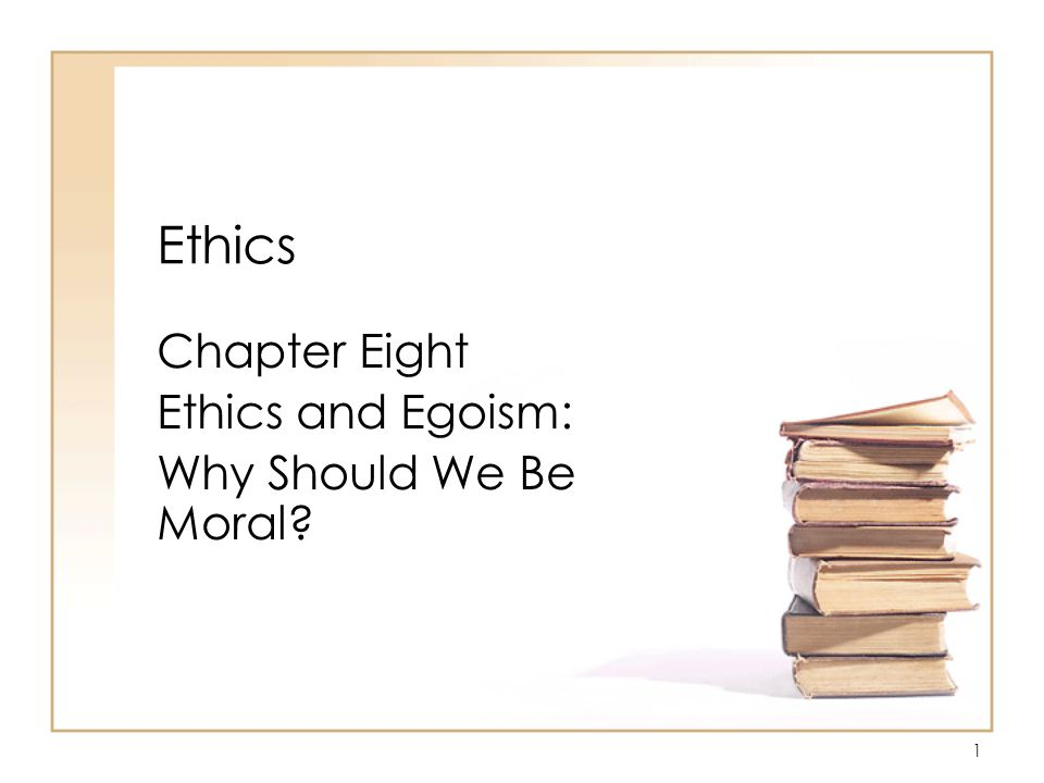 1 Ethics Chapter Eight Ethics and Egoism: Why Should We Be Moral?