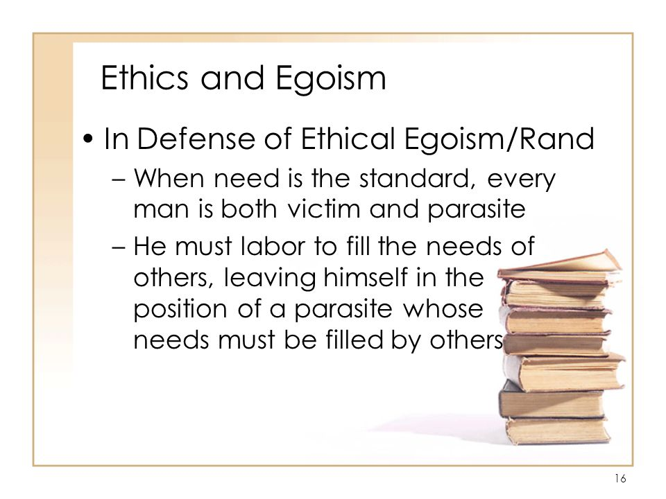 16 Ethics and Egoism In Defense of Ethical Egoism/Rand –When need is the standard, every man is both victim and parasite –He must labor to fill the needs of others, leaving himself in the position of a parasite whose needs must be filled by others