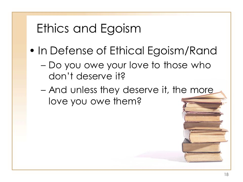 18 Ethics and Egoism In Defense of Ethical Egoism/Rand –Do you owe your love to those who don't deserve it.