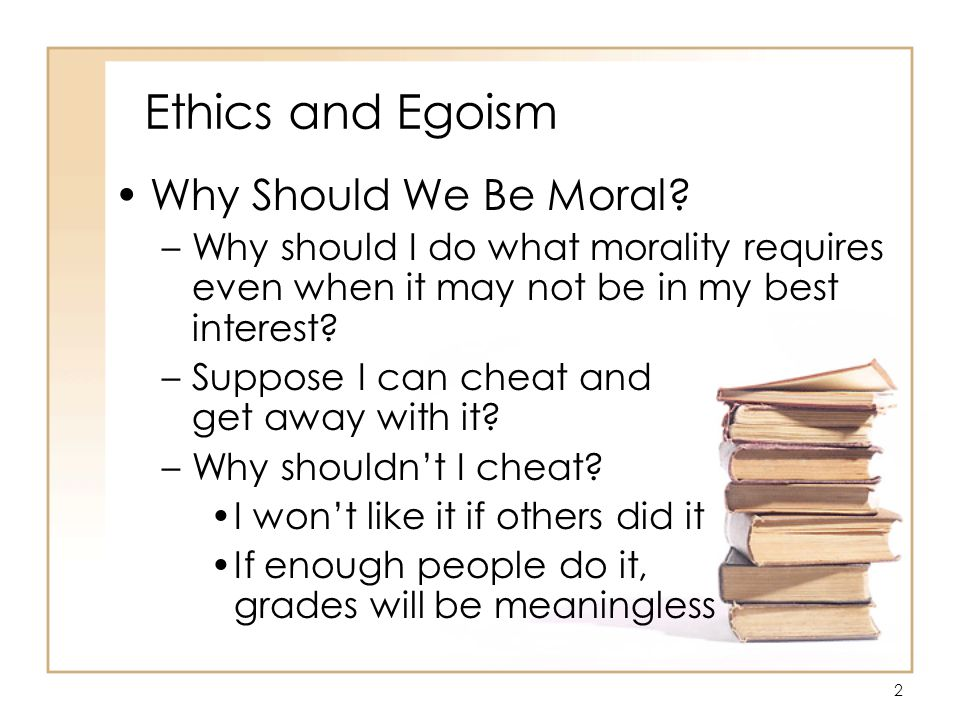 13 Ethics and Egoism In Defense of Ethical Egoism/Rand –A being who does not hold his own life as the motive and goal of his actions, is acting on the motive and standard of death –The purpose of morality is to teach you, not to suffer and die, but to enjoy yourself and live