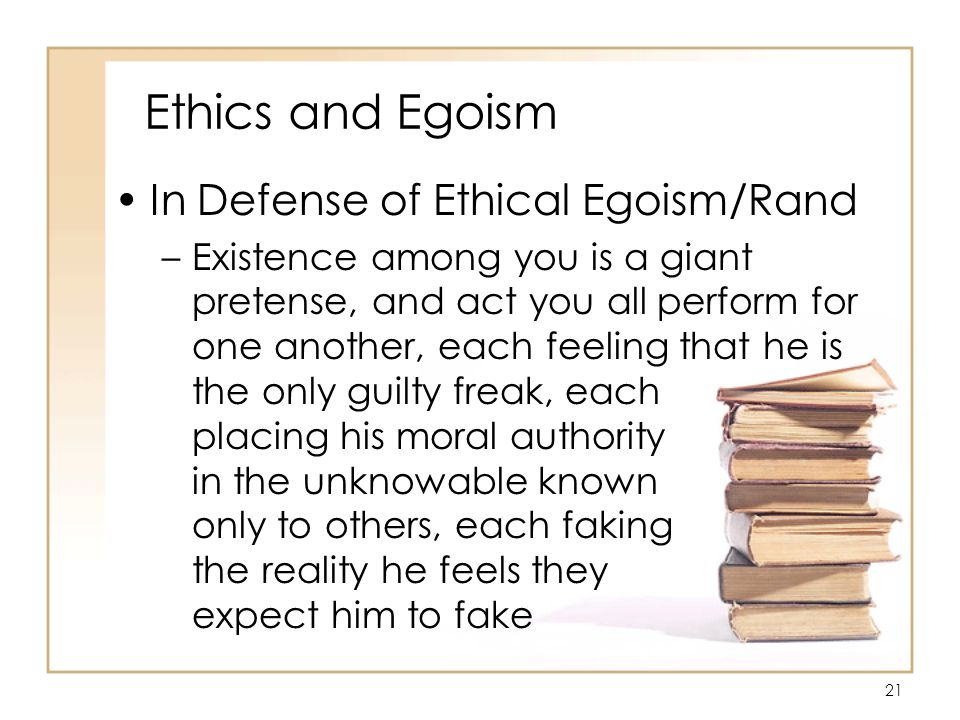 21 Ethics and Egoism In Defense of Ethical Egoism/Rand –Existence among you is a giant pretense, and act you all perform for one another, each feeling that he is the only guilty freak, each placing his moral authority in the unknowable known only to others, each faking the reality he feels they expect him to fake