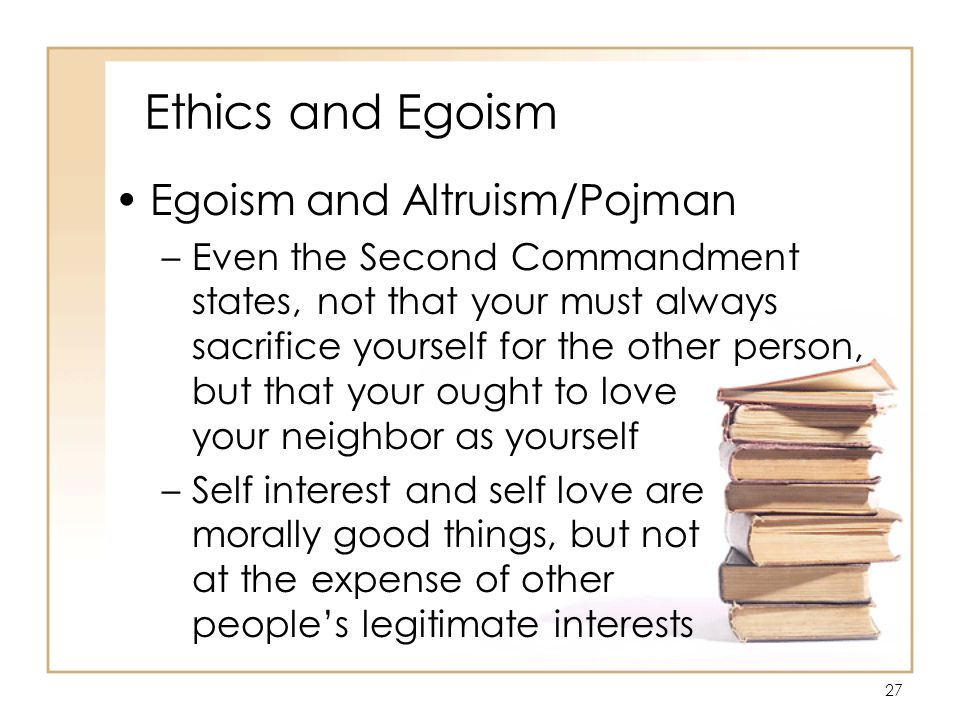 27 Ethics and Egoism Egoism and Altruism/Pojman –Even the Second Commandment states, not that your must always sacrifice yourself for the other person, but that your ought to love your neighbor as yourself –Self interest and self love are morally good things, but not at the expense of other people's legitimate interests