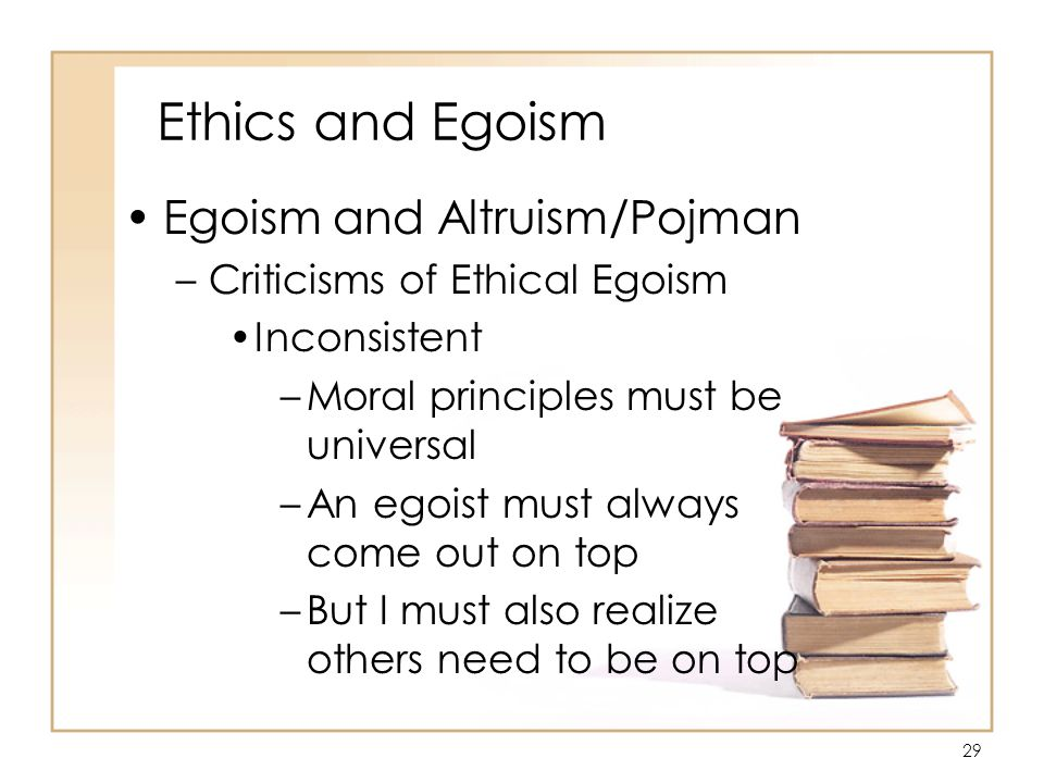 29 Ethics and Egoism Egoism and Altruism/Pojman –Criticisms of Ethical Egoism Inconsistent –Moral principles must be universal –An egoist must always come out on top –But I must also realize others need to be on top