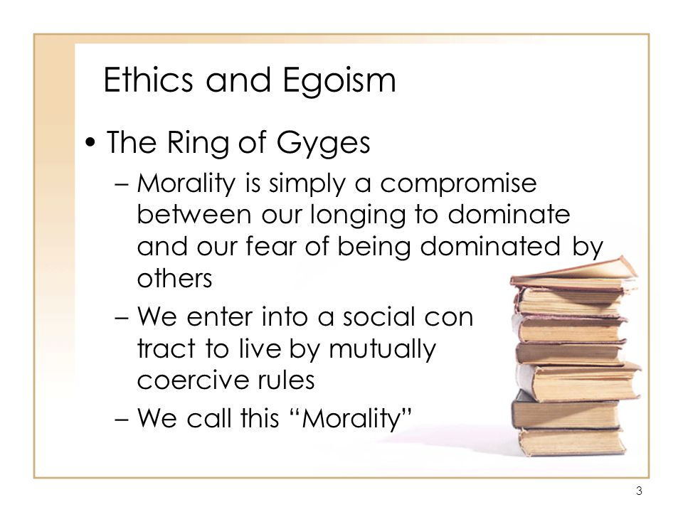 24 Ethics and Egoism Egoism and Altruism/Pojman –Universal Ethical Egoism is the theory that everyone ought always to serve his or her own interest –Everyone ought to do what will maximize one's own expected utility or bring about one's own greatest happiness, even if it requires harming others