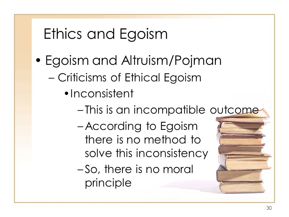 30 Ethics and Egoism Egoism and Altruism/Pojman –Criticisms of Ethical Egoism Inconsistent –This is an incompatible outcome –According to Egoism there is no method to solve this inconsistency –So, there is no moral principle