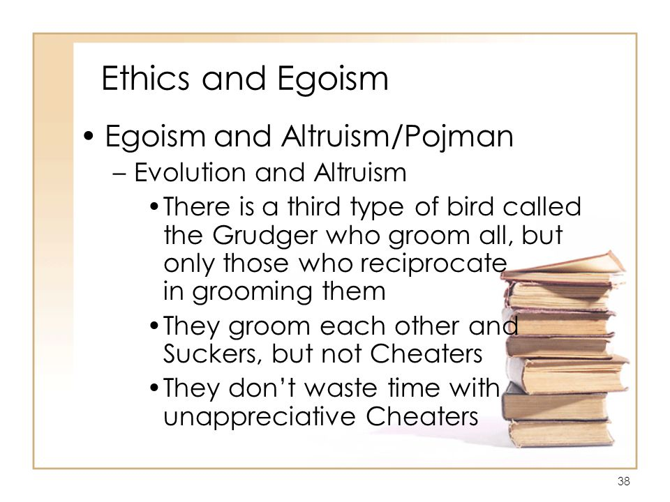 38 Ethics and Egoism Egoism and Altruism/Pojman –Evolution and Altruism There is a third type of bird called the Grudger who groom all, but only those who reciprocate in grooming them They groom each other and Suckers, but not Cheaters They don't waste time with unappreciative Cheaters
