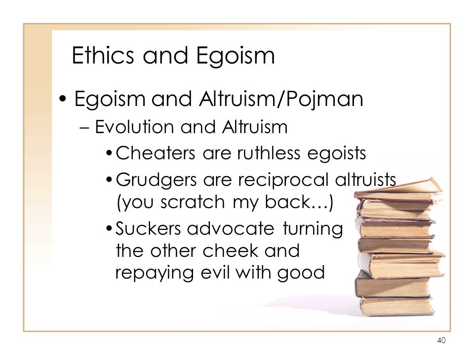 40 Ethics and Egoism Egoism and Altruism/Pojman –Evolution and Altruism Cheaters are ruthless egoists Grudgers are reciprocal altruists (you scratch my back…) Suckers advocate turning the other cheek and repaying evil with good