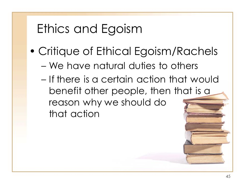 45 Ethics and Egoism Critique of Ethical Egoism/Rachels –We have natural duties to others –If there is a certain action that would benefit other people, then that is a reason why we should do that action