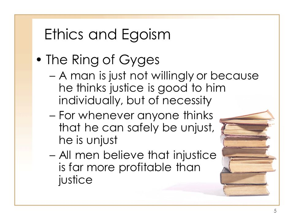 5 Ethics and Egoism The Ring of Gyges –A man is just not willingly or because he thinks justice is good to him individually, but of necessity –For whenever anyone thinks that he can safely be unjust, he is unjust –All men believe that injustice is far more profitable than justice