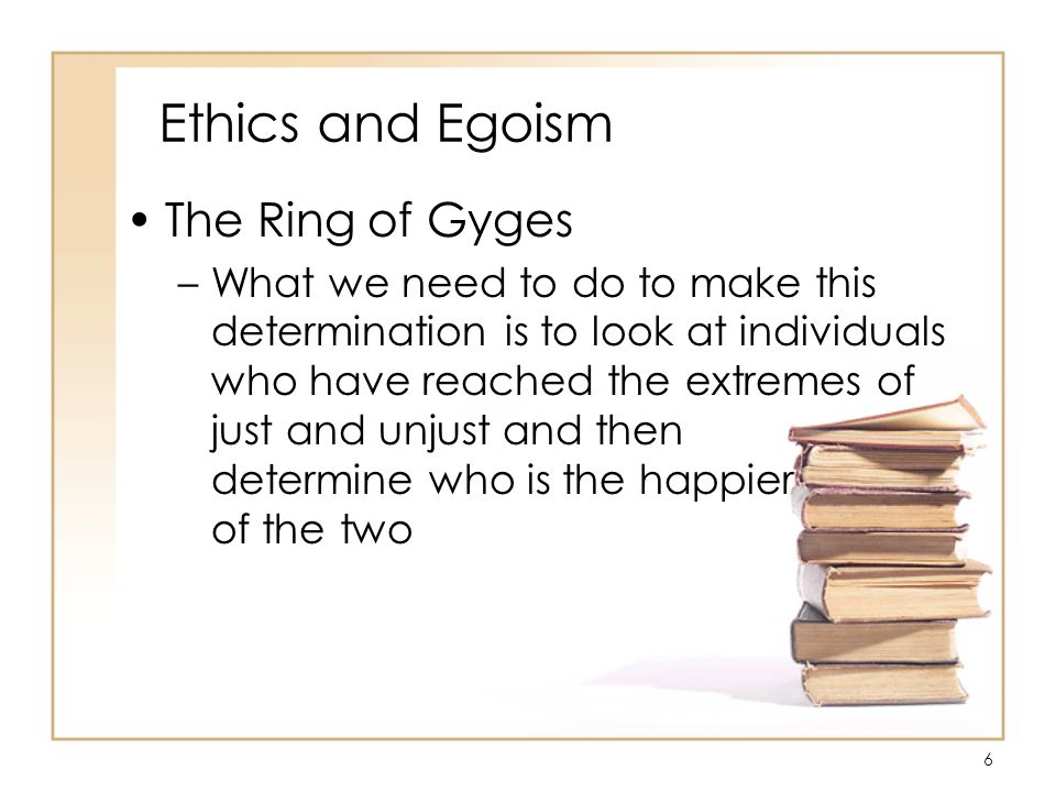 6 Ethics and Egoism The Ring of Gyges –What we need to do to make this determination is to look at individuals who have reached the extremes of just and unjust and then determine who is the happier of the two